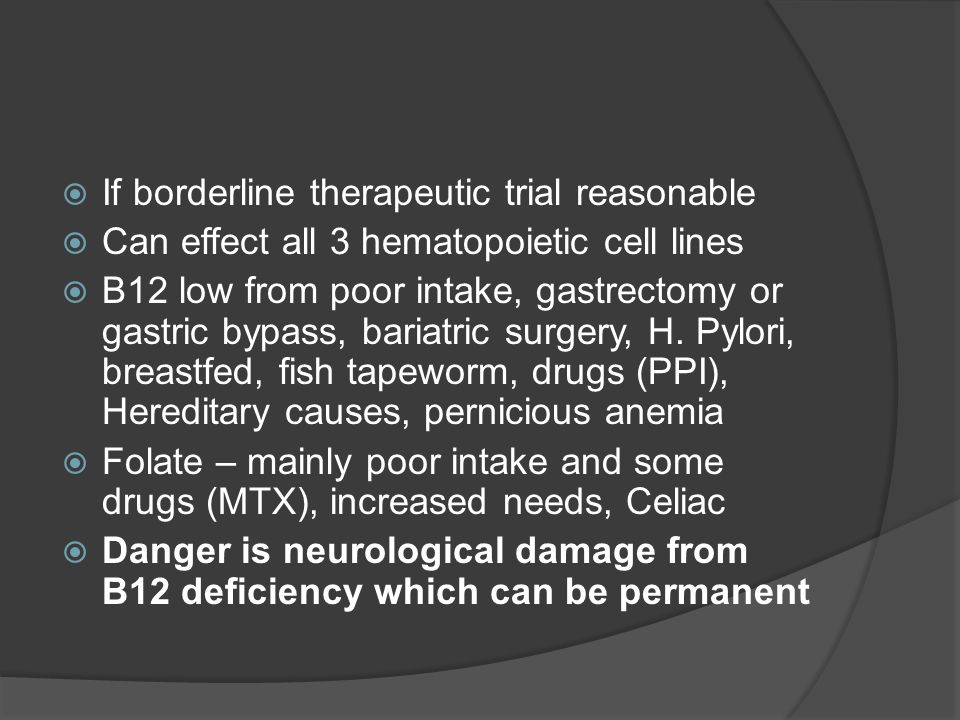  If borderline therapeutic trial reasonable  Can effect all 3 hematopoietic cell lines  B12 low from poor intake, gastrectomy or gastric bypass, bariatric surgery, H.