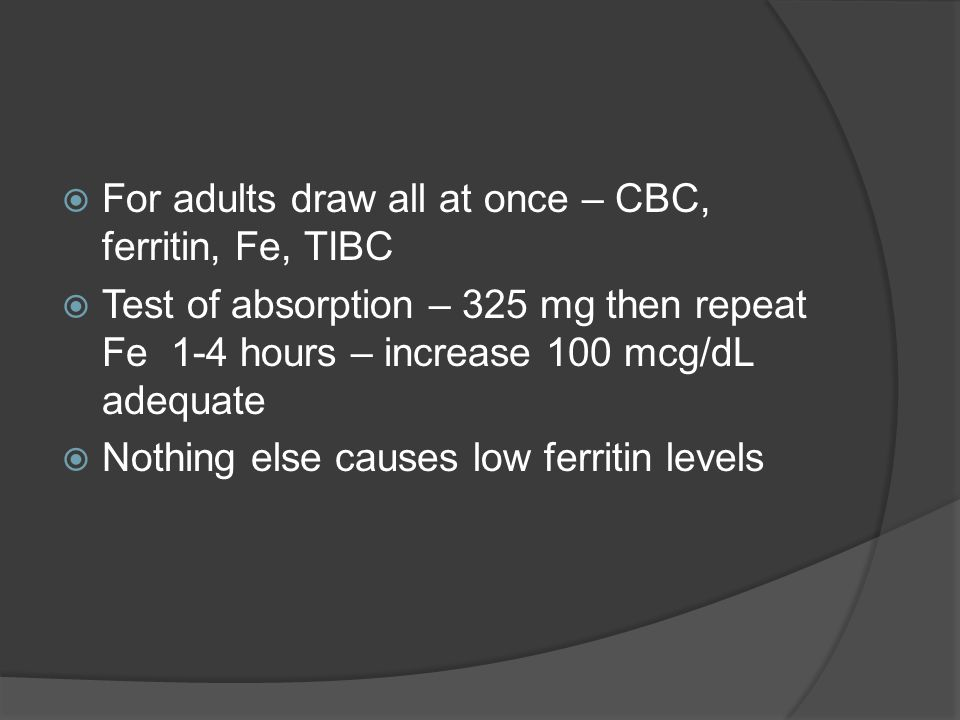  For adults draw all at once – CBC, ferritin, Fe, TIBC  Test of absorption – 325 mg then repeat Fe 1-4 hours – increase 100 mcg/dL adequate  Nothing else causes low ferritin levels
