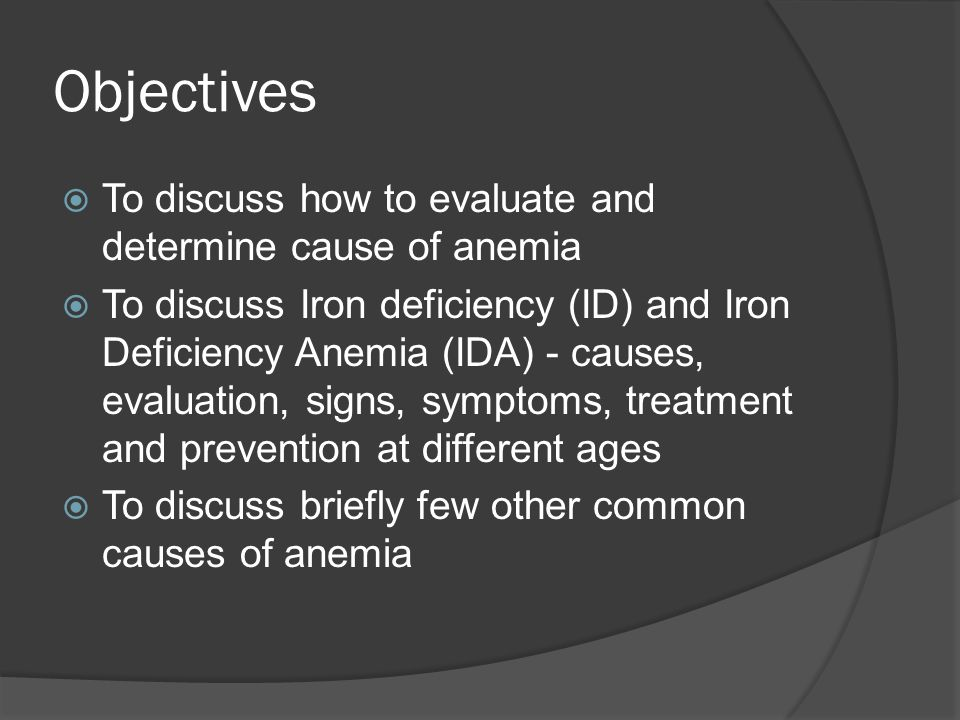 Objectives  To discuss how to evaluate and determine cause of anemia  To discuss Iron deficiency (ID) and Iron Deficiency Anemia (IDA) - causes, evaluation, signs, symptoms, treatment and prevention at different ages  To discuss briefly few other common causes of anemia