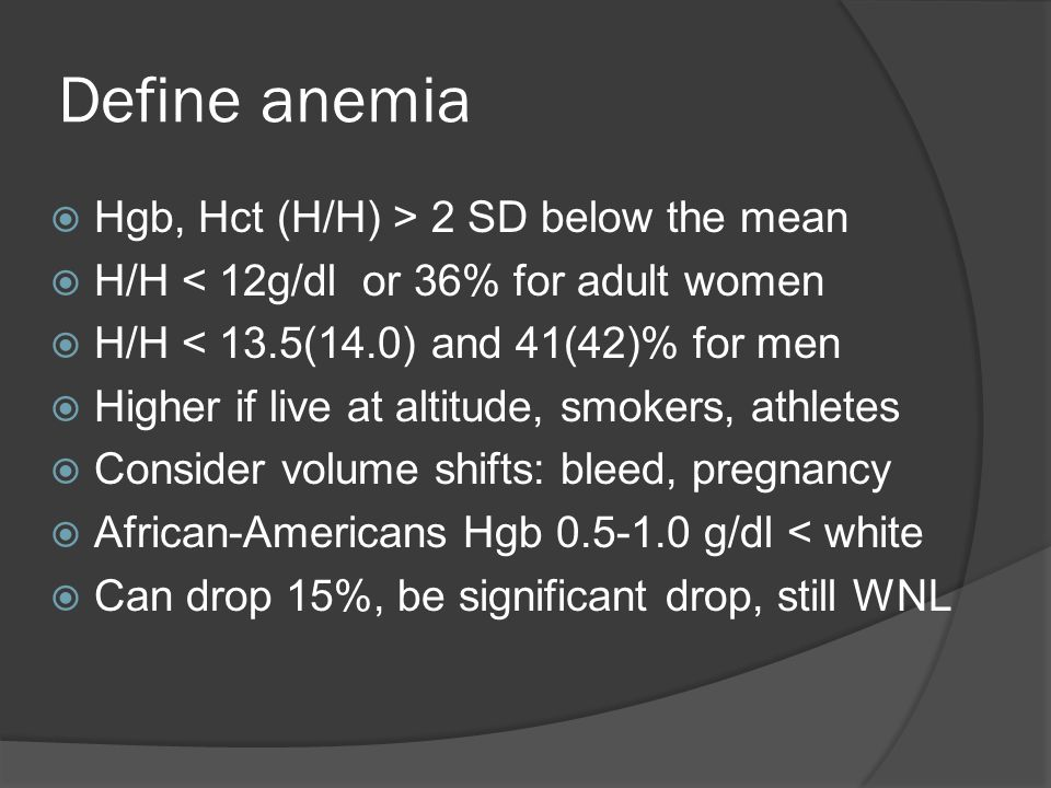 Define anemia  Hgb, Hct (H/H) > 2 SD below the mean  H/H < 12g/dl or 36% for adult women  H/H < 13.5(14.0) and 41(42)% for men  Higher if live at altitude, smokers, athletes  Consider volume shifts: bleed, pregnancy  African-Americans Hgb 0.5-1.0 g/dl < white  Can drop 15%, be significant drop, still WNL