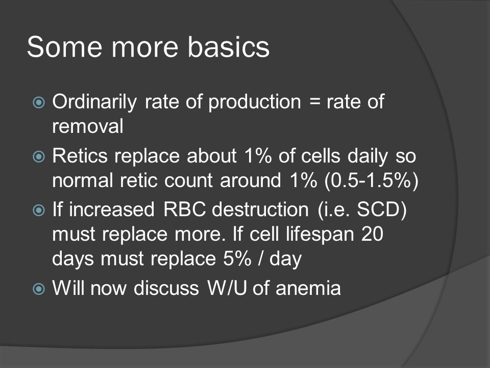 Some more basics  Ordinarily rate of production = rate of removal  Retics replace about 1% of cells daily so normal retic count around 1% (0.5-1.5%)  If increased RBC destruction (i.e.