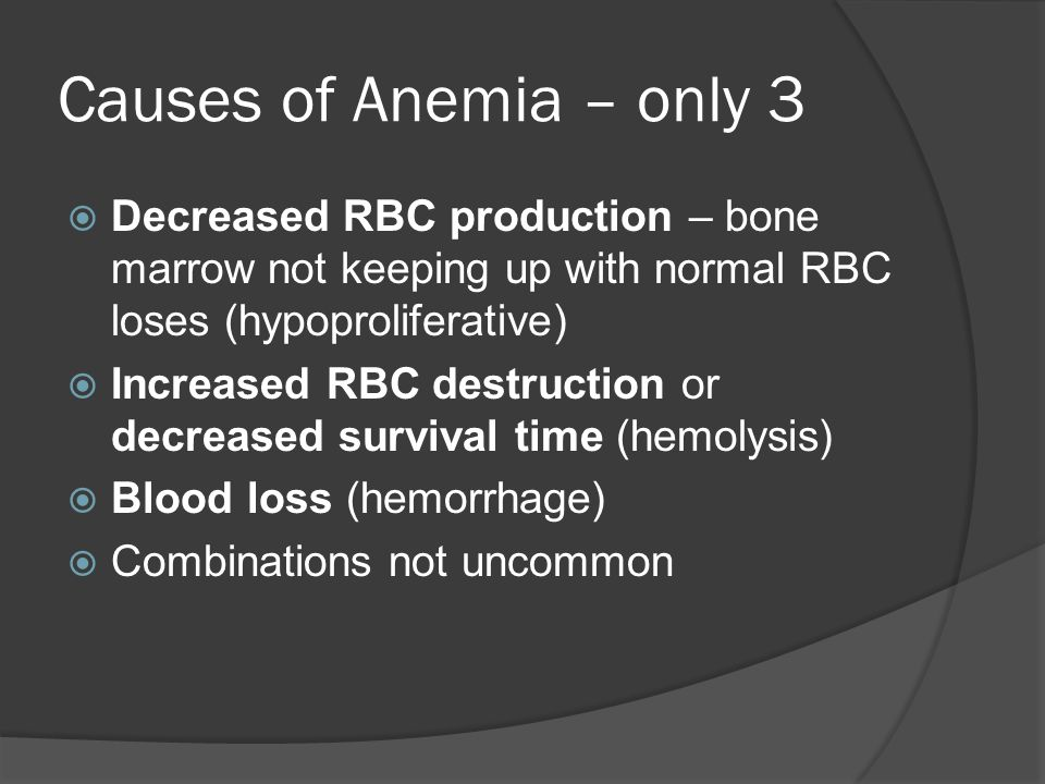 Causes of Anemia – only 3  Decreased RBC production – bone marrow not keeping up with normal RBC loses (hypoproliferative)  Increased RBC destruction or decreased survival time (hemolysis)  Blood loss (hemorrhage)  Combinations not uncommon