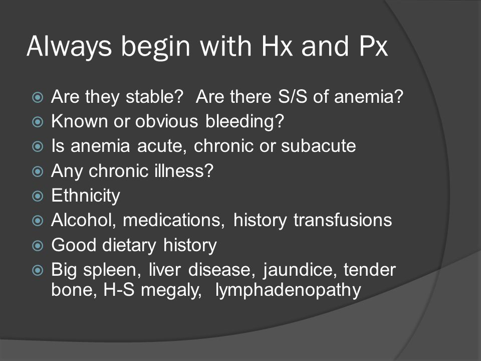 Always begin with Hx and Px  Are they stable. Are there S/S of anemia.