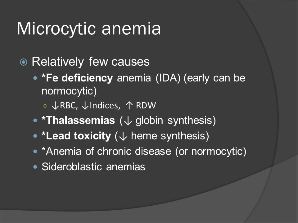 Microcytic anemia  Relatively few causes *Fe deficiency anemia (IDA) (early can be normocytic) ○ ↓RBC, ↓Indices, ↑ RDW *Thalassemias ( ↓ globin synthesis) *Lead toxicity ( ↓ heme synthesis) *Anemia of chronic disease (or normocytic) Sideroblastic anemias