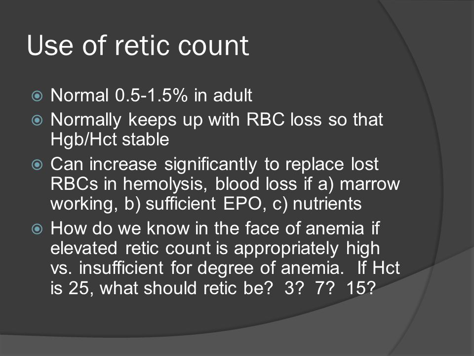 Use of retic count  Normal 0.5-1.5% in adult  Normally keeps up with RBC loss so that Hgb/Hct stable  Can increase significantly to replace lost RBCs in hemolysis, blood loss if a) marrow working, b) sufficient EPO, c) nutrients  How do we know in the face of anemia if elevated retic count is appropriately high vs.