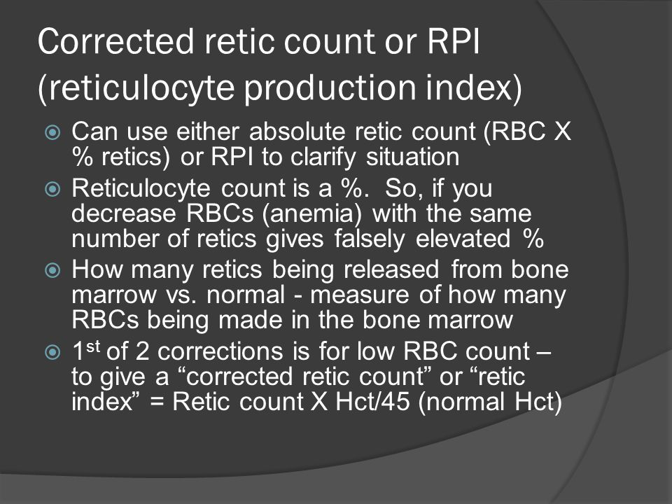 Corrected retic count or RPI (reticulocyte production index)  Can use either absolute retic count (RBC X % retics) or RPI to clarify situation  Reticulocyte count is a %.