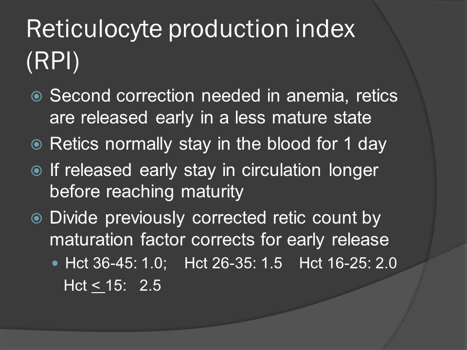 Reticulocyte production index (RPI)  Second correction needed in anemia, retics are released early in a less mature state  Retics normally stay in the blood for 1 day  If released early stay in circulation longer before reaching maturity  Divide previously corrected retic count by maturation factor corrects for early release Hct 36-45: 1.0; Hct 26-35: 1.5 Hct 16-25: 2.0 Hct < 15: 2.5
