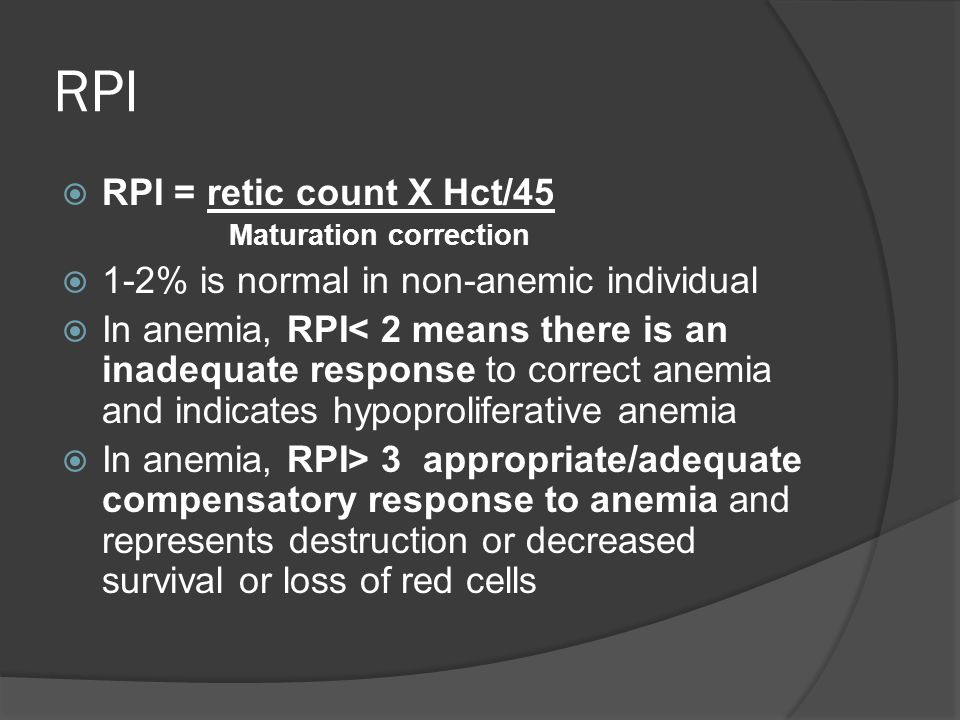 RPI  RPI = retic count X Hct/45 Maturation correction  1-2% is normal in non-anemic individual  In anemia, RPI< 2 means there is an inadequate response to correct anemia and indicates hypoproliferative anemia  In anemia, RPI> 3 appropriate/adequate compensatory response to anemia and represents destruction or decreased survival or loss of red cells