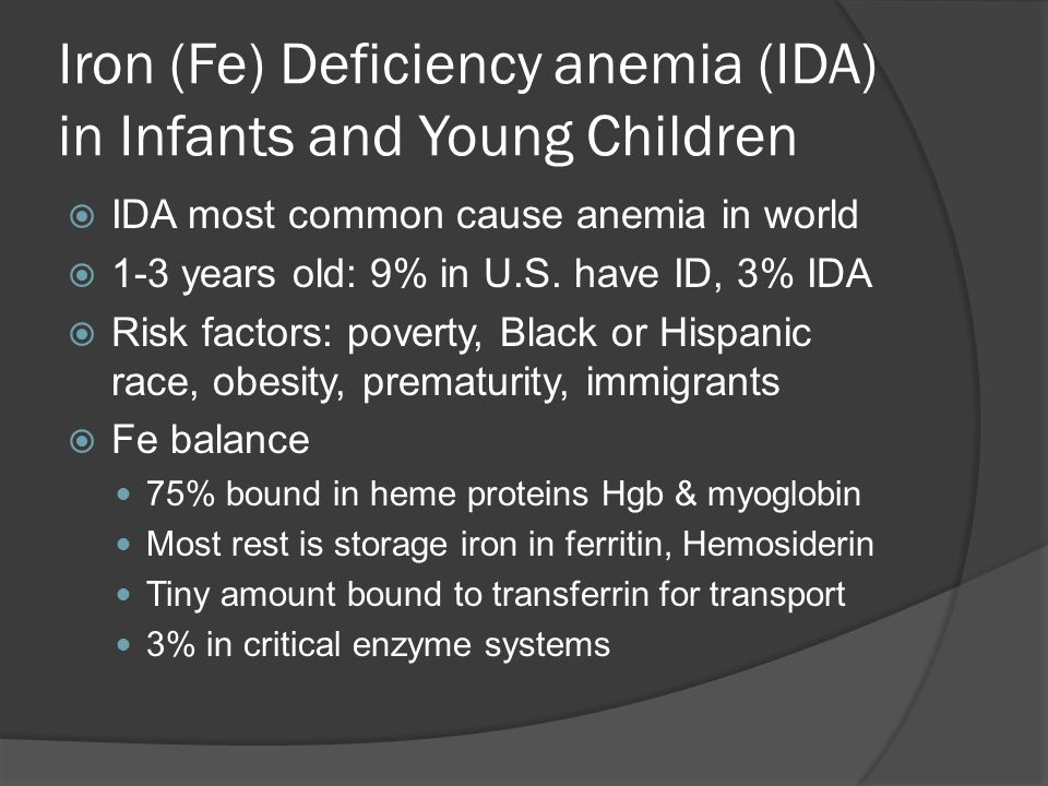 Iron (Fe) Deficiency anemia (IDA) in Infants and Young Children  IDA most common cause anemia in world  1-3 years old: 9% in U.S.