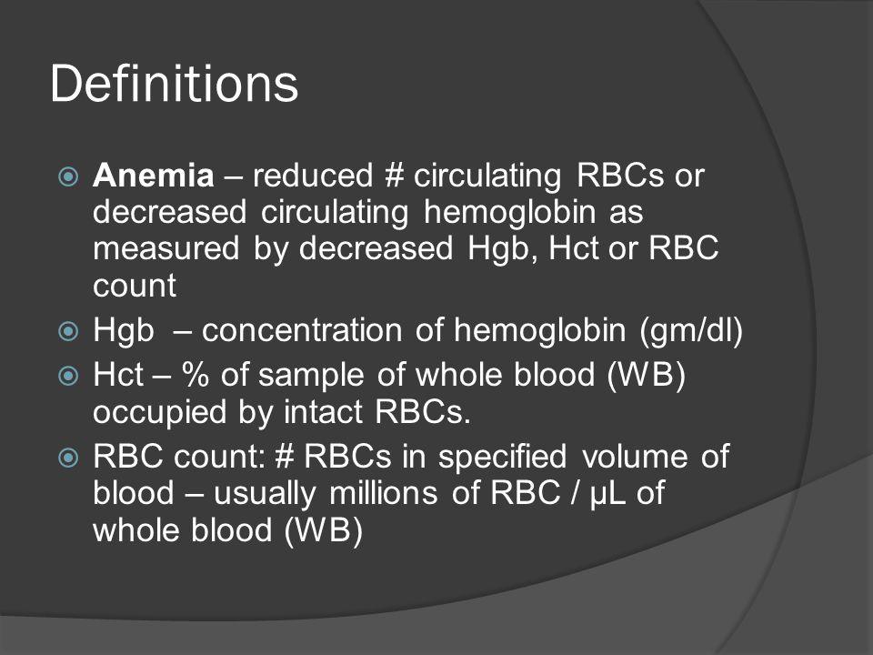 Definitions  Anemia – reduced # circulating RBCs or decreased circulating hemoglobin as measured by decreased Hgb, Hct or RBC count  Hgb – concentration of hemoglobin (gm/dl)  Hct – % of sample of whole blood (WB) occupied by intact RBCs.