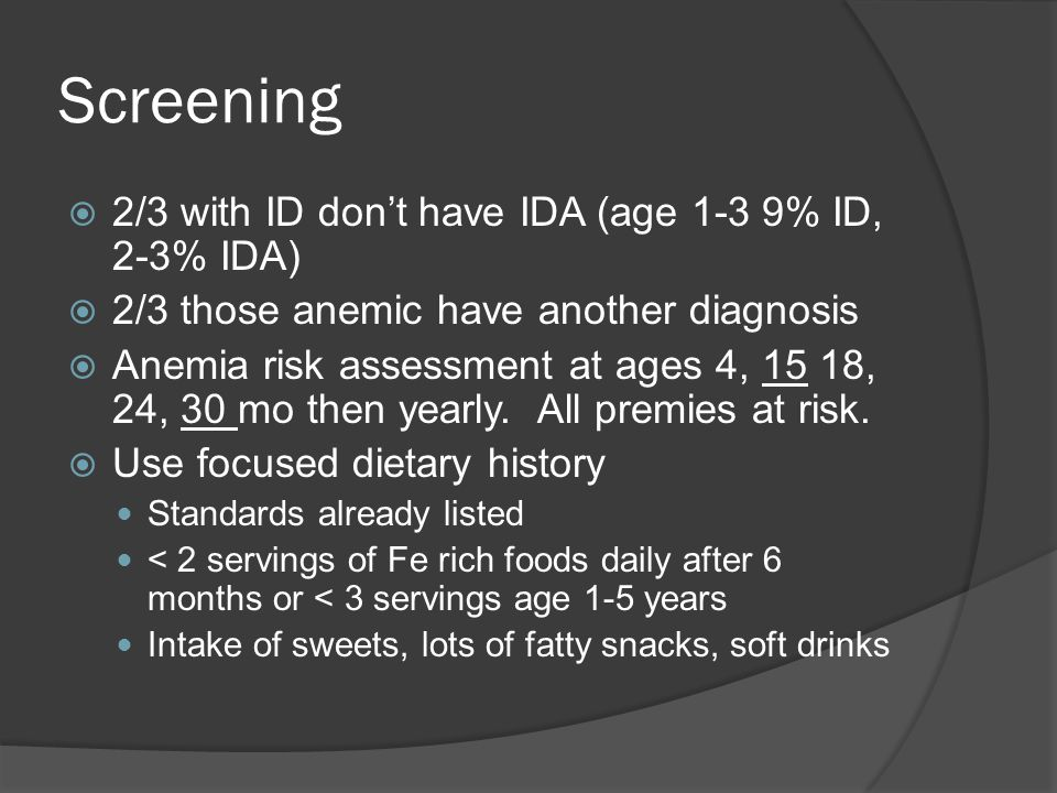 Screening  2/3 with ID don't have IDA (age 1-3 9% ID, 2-3% IDA)  2/3 those anemic have another diagnosis  Anemia risk assessment at ages 4, 15 18, 24, 30 mo then yearly.