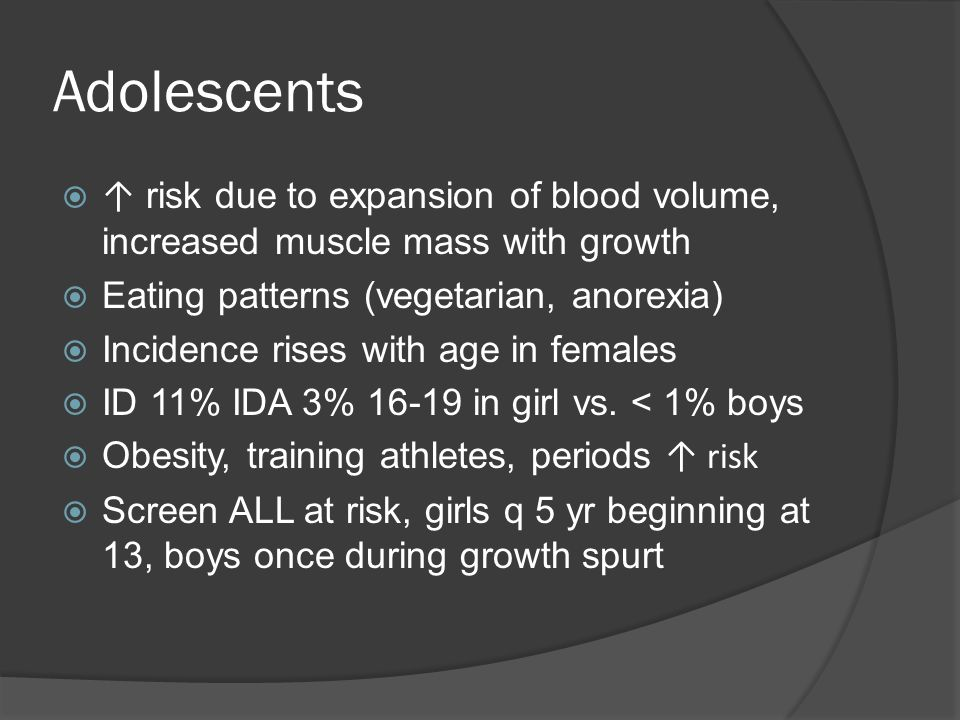 Adolescents  ↑ risk due to expansion of blood volume, increased muscle mass with growth  Eating patterns (vegetarian, anorexia)  Incidence rises with age in females  ID 11% IDA 3% 16-19 in girl vs.