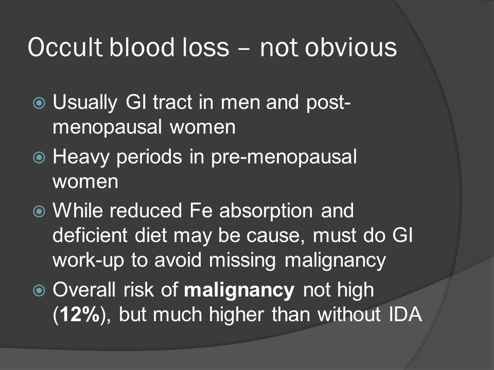 Occult blood loss – not obvious  Usually GI tract in men and post- menopausal women  Heavy periods in pre-menopausal women  While reduced Fe absorption and deficient diet may be cause, must do GI work-up to avoid missing malignancy  Overall risk of malignancy not high (12%), but much higher than without IDA
