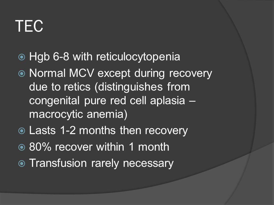 TEC  Hgb 6-8 with reticulocytopenia  Normal MCV except during recovery due to retics (distinguishes from congenital pure red cell aplasia – macrocytic anemia)  Lasts 1-2 months then recovery  80% recover within 1 month  Transfusion rarely necessary