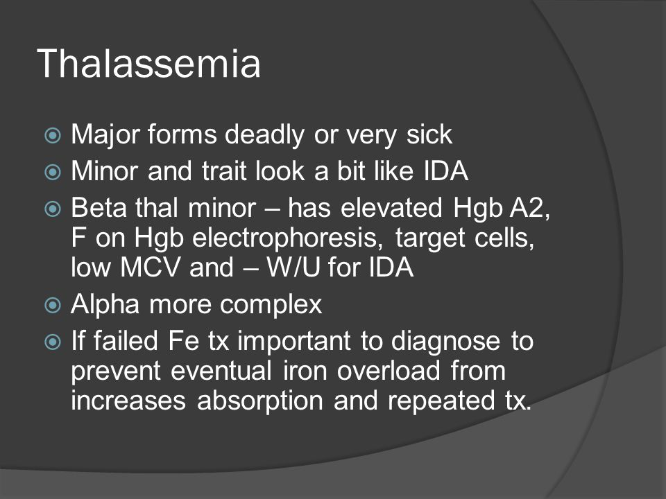 Thalassemia  Major forms deadly or very sick  Minor and trait look a bit like IDA  Beta thal minor – has elevated Hgb A2, F on Hgb electrophoresis, target cells, low MCV and – W/U for IDA  Alpha more complex  If failed Fe tx important to diagnose to prevent eventual iron overload from increases absorption and repeated tx.