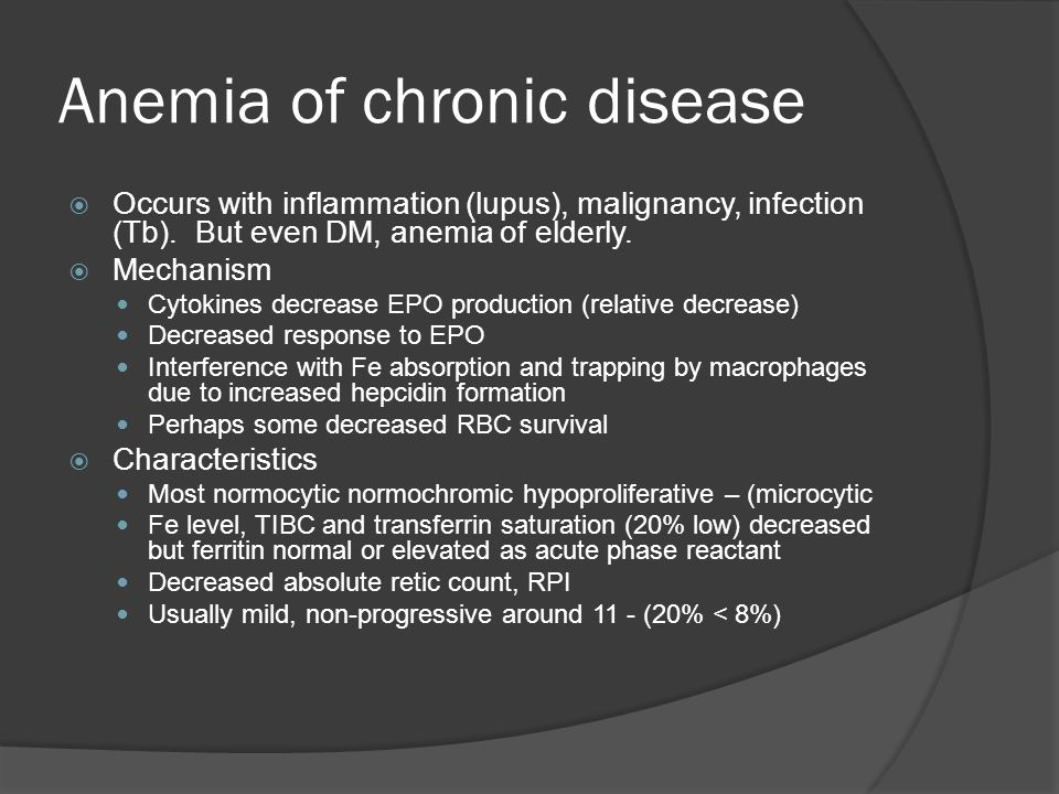 Anemia of chronic disease  Occurs with inflammation (lupus), malignancy, infection (Tb).