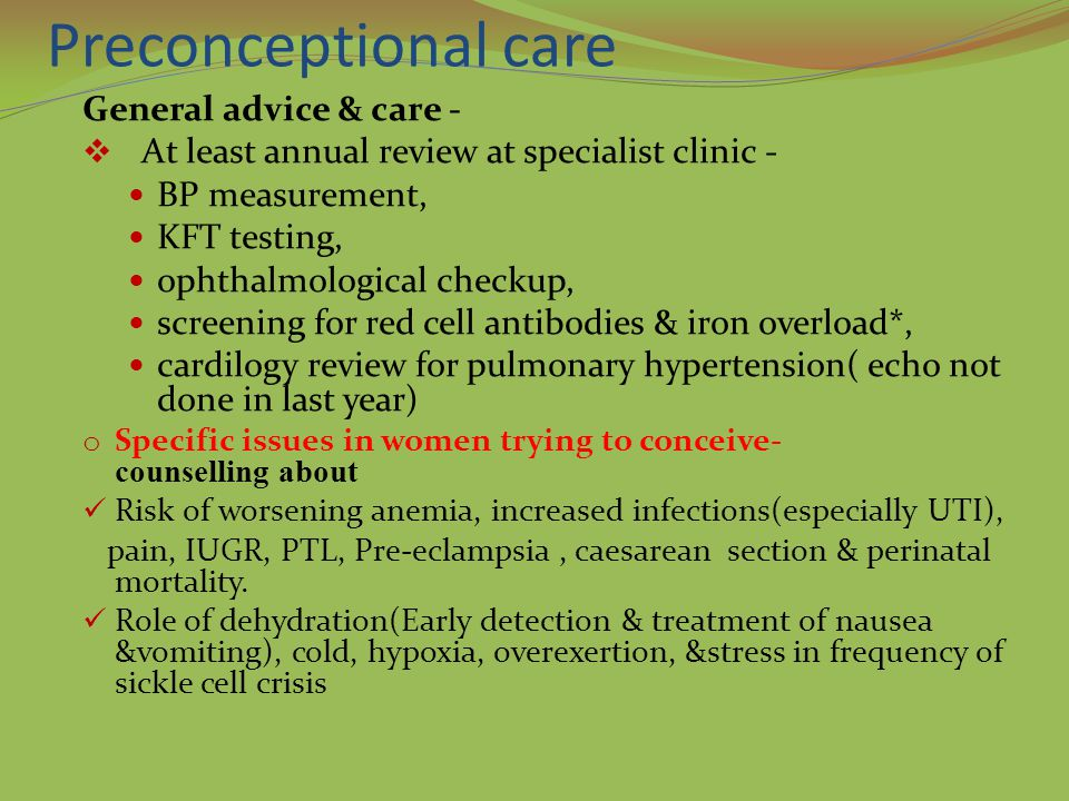 Preconceptional care General advice & care -  At least annual review at specialist clinic - BP measurement, KFT testing, ophthalmological checkup, screening for red cell antibodies & iron overload*, cardilogy review for pulmonary hypertension( echo not done in last year) o Specific issues in women trying to conceive- counselling about Risk of worsening anemia, increased infections(especially UTI), pain, IUGR, PTL, Pre-eclampsia, caesarean section & perinatal mortality.