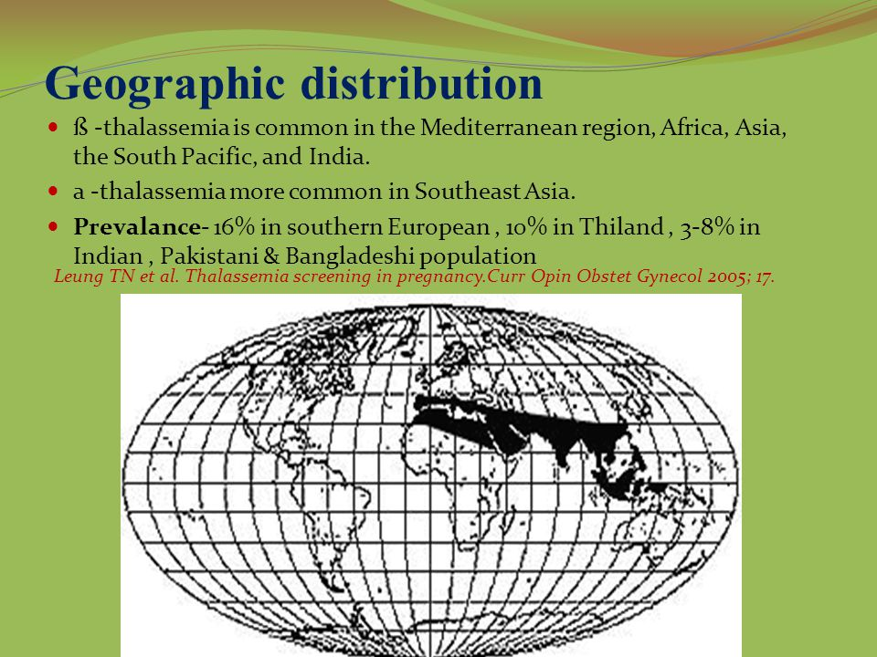 Geographic distribution ß -thalassemia is common in the Mediterranean region, Africa, Asia, the South Pacific, and India.
