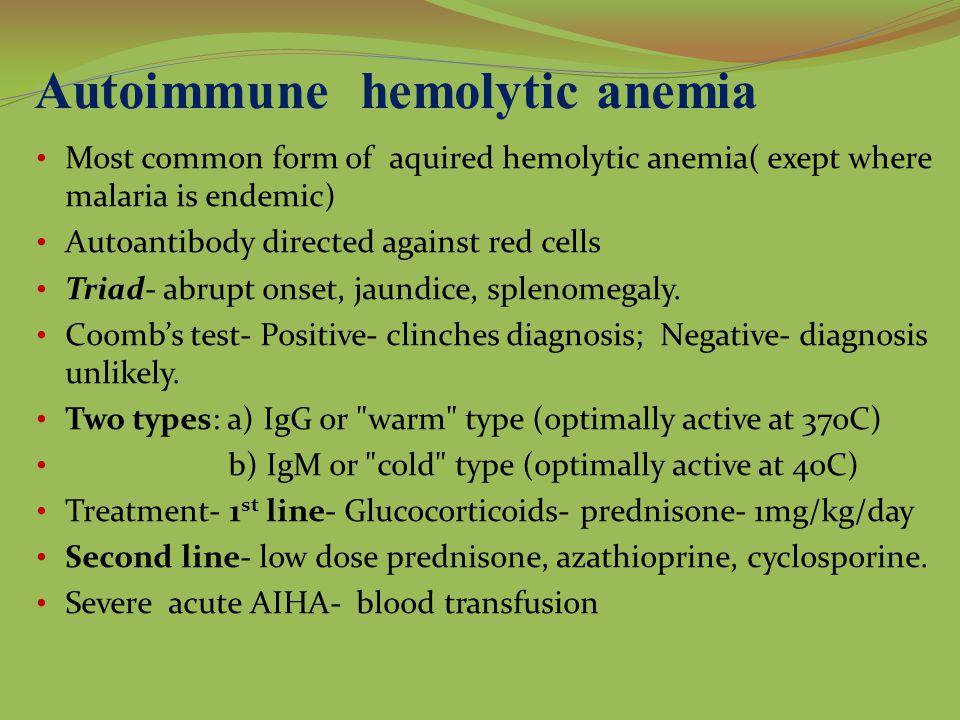 Autoimmune hemolytic anemia Most common form of aquired hemolytic anemia( exept where malaria is endemic) Autoantibody directed against red cells Triad- abrupt onset, jaundice, splenomegaly.