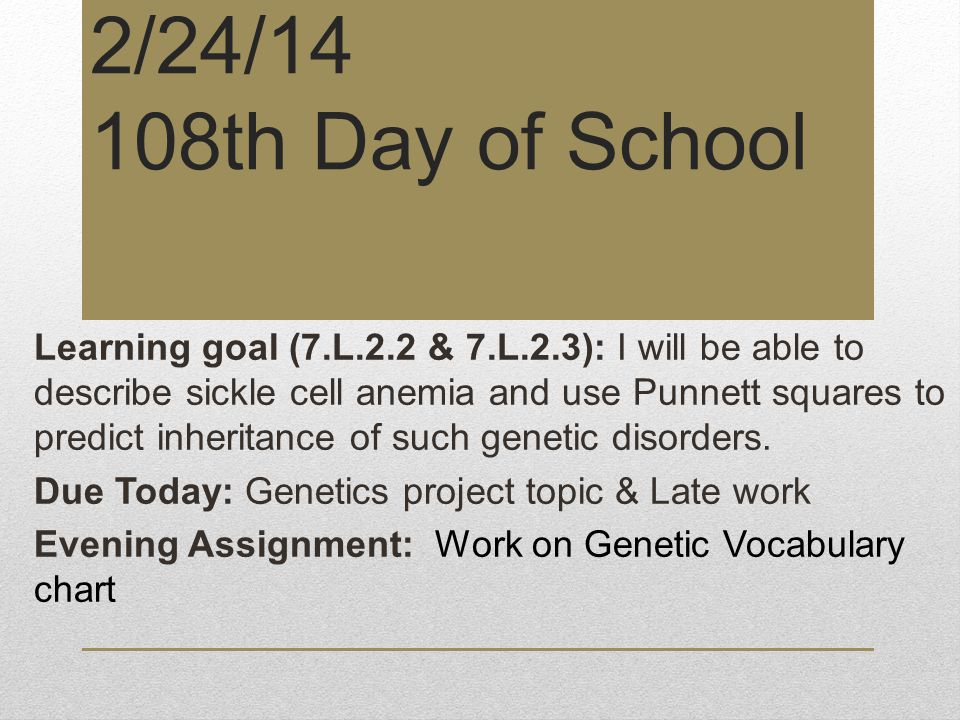 2/24/14 108th Day of School Learning goal (7.L.2.2 & 7.L.2.3): I will be able to describe sickle cell anemia and use Punnett squares to predict inheritance of such genetic disorders.
