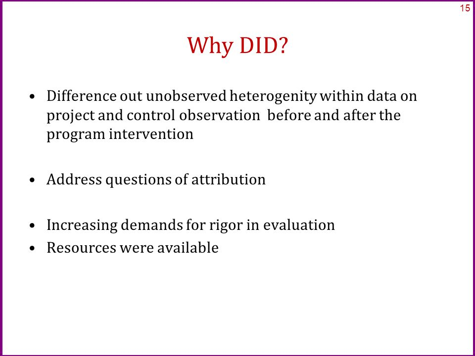 Why DID? Difference out unobserved heterogenity within data on project and control observation before and after the program intervention Address quest