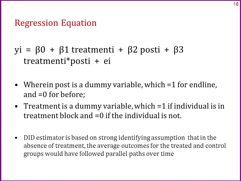 Regression Equation yi = β0 + β1 treatmenti + β2 posti + β3 treatmenti*posti + ei Wherein post is a dummy variable, which =1 for endline, and =0 for before; Treatment is a dummy variable, which =1 if individual is in treatment block and =0 if the individual is not.