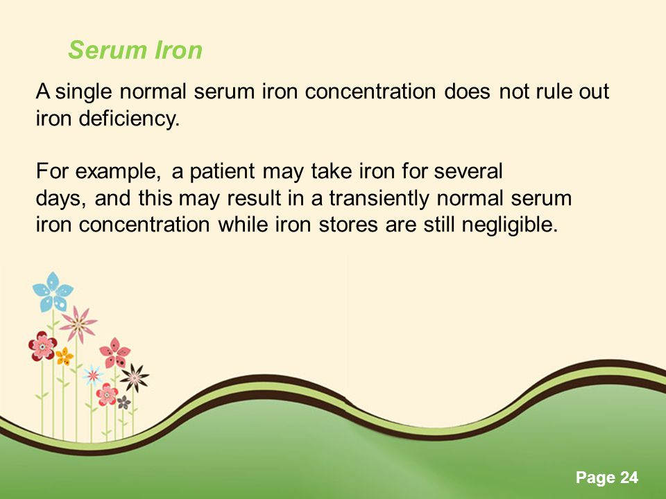Page 24 A single normal serum iron concentration does not rule out iron deficiency. For example, a patient may take iron for several days, and this ma