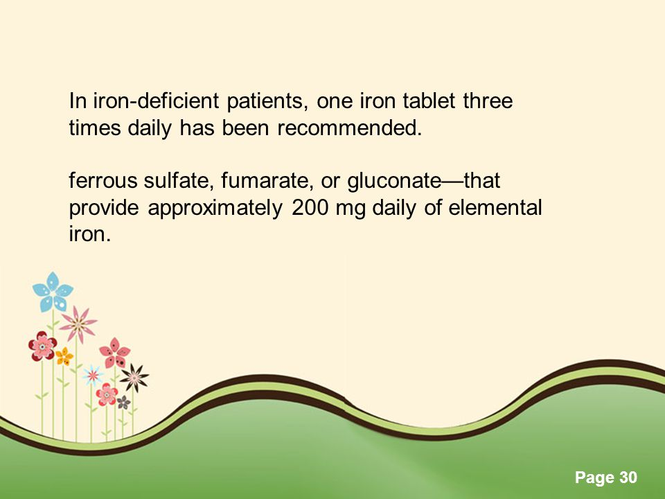 Page 30 In iron-deficient patients, one iron tablet three times daily has been recommended. ferrous sulfate, fumarate, or gluconate—that provide appro