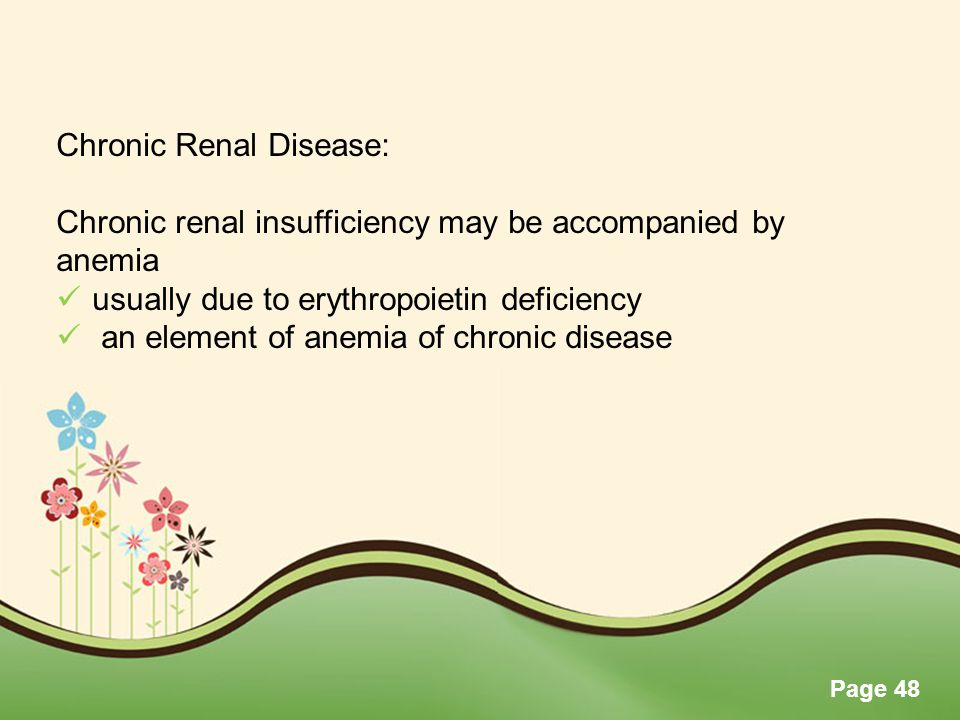 Page 48 Chronic Renal Disease: Chronic renal insufficiency may be accompanied by anemia usually due to erythropoietin deficiency an element of anemia