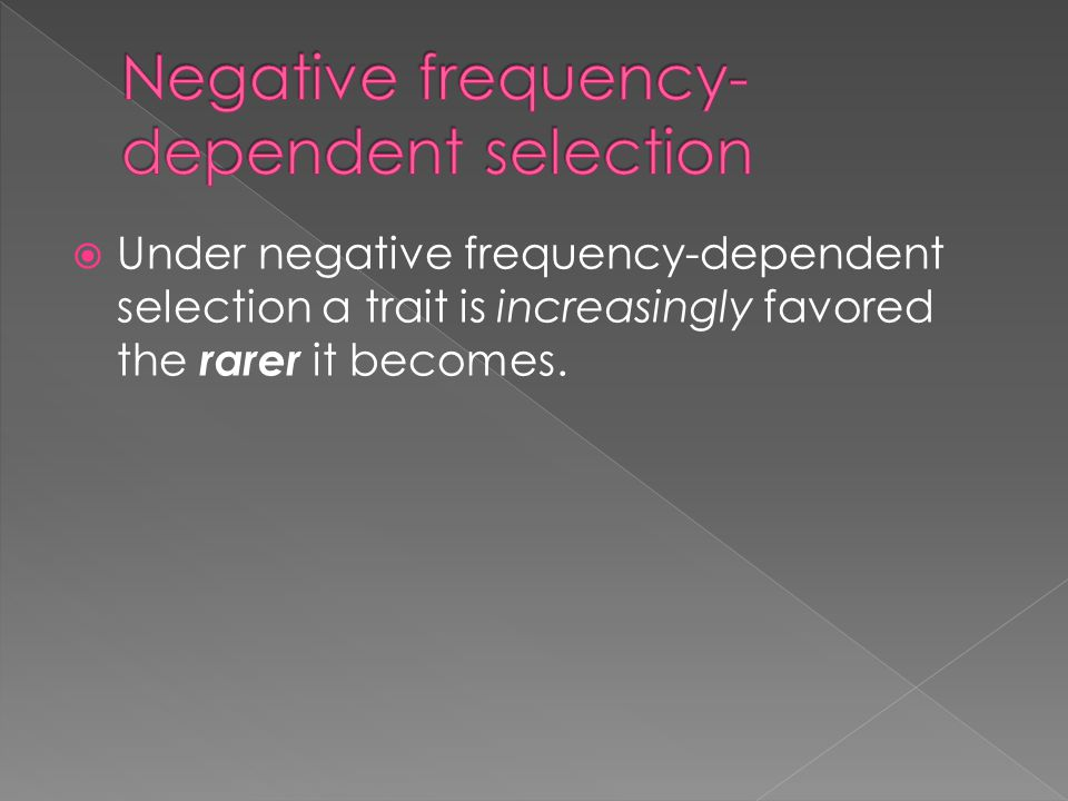  Under negative frequency-dependent selection a trait is increasingly favored the rarer it becomes.