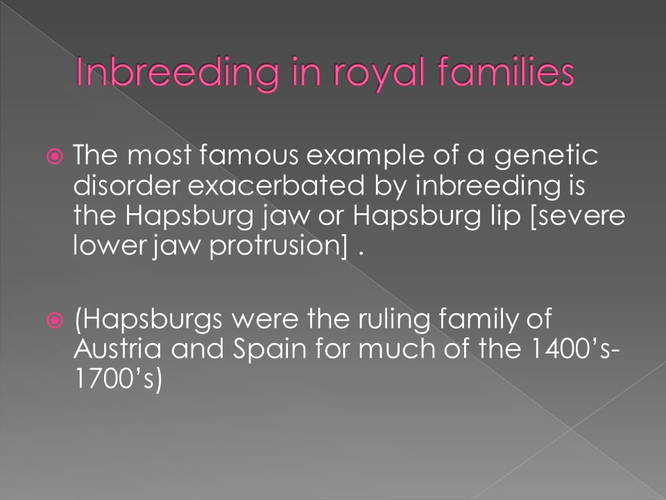  The most famous example of a genetic disorder exacerbated by inbreeding is the Hapsburg jaw or Hapsburg lip [severe lower jaw protrusion].