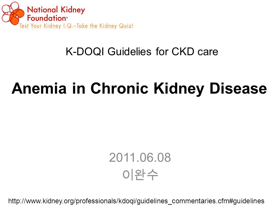 Anemia in Chronic Kidney Disease 2011.06.08 이완수 K-DOQI Guidelies for CKD care http://www.kidney.org/professionals/kdoqi/guidelines_commentaries.cfm#guidelines