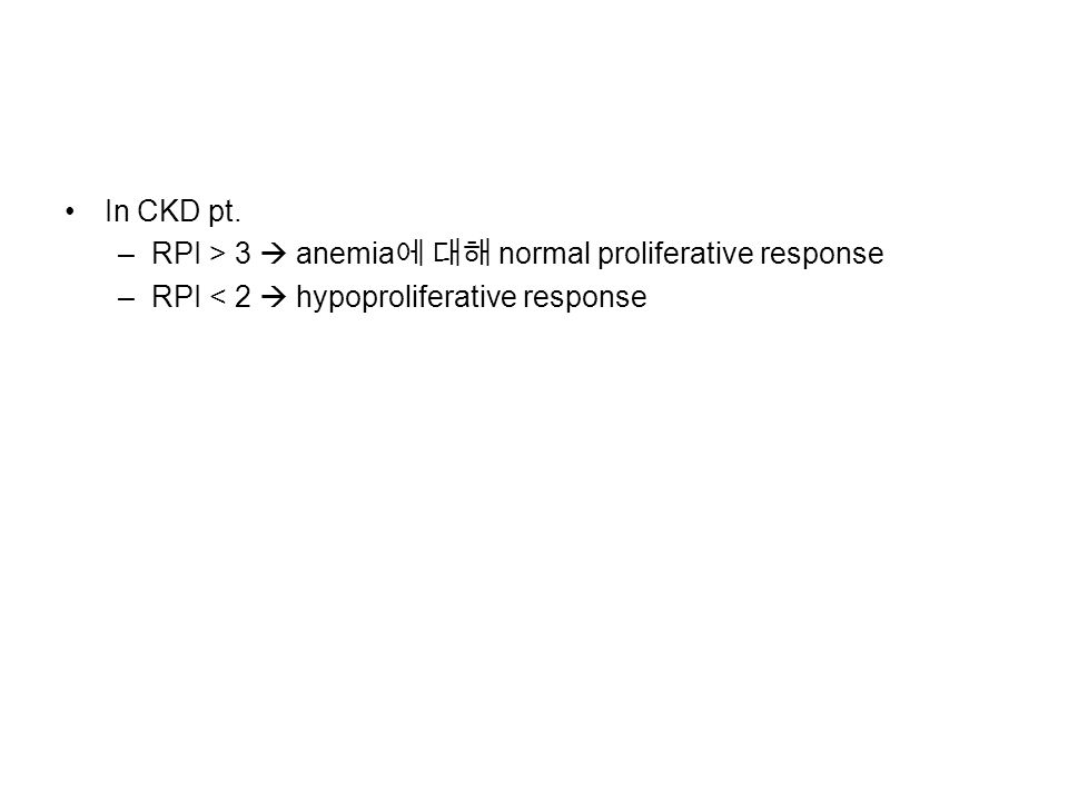 In CKD pt. –RPI > 3  anemia 에 대해 normal proliferative response –RPI < 2  hypoproliferative response