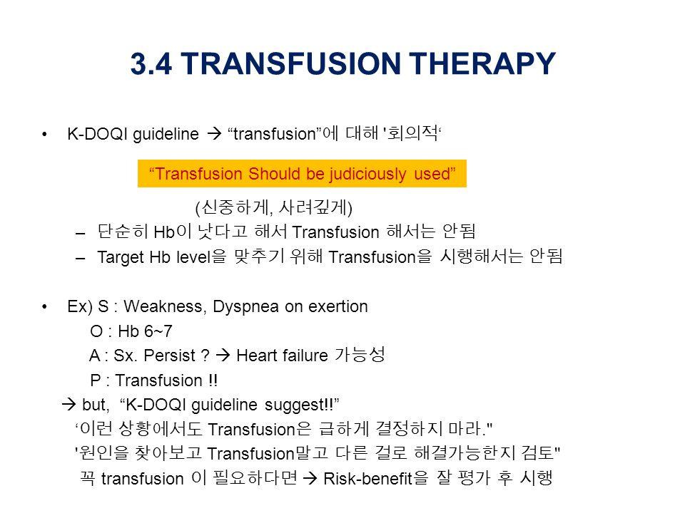 3.4 TRANSFUSION THERAPY K-DOQI guideline  transfusion 에 대해 회의적 ' ( 신중하게, 사려깊게 ) – 단순히 Hb 이 낫다고 해서 Transfusion 해서는 안됨 –Target Hb level 을 맞추기 위해 Transfusion 을 시행해서는 안됨 Ex) S : Weakness, Dyspnea on exertion O : Hb 6~7 A : Sx.