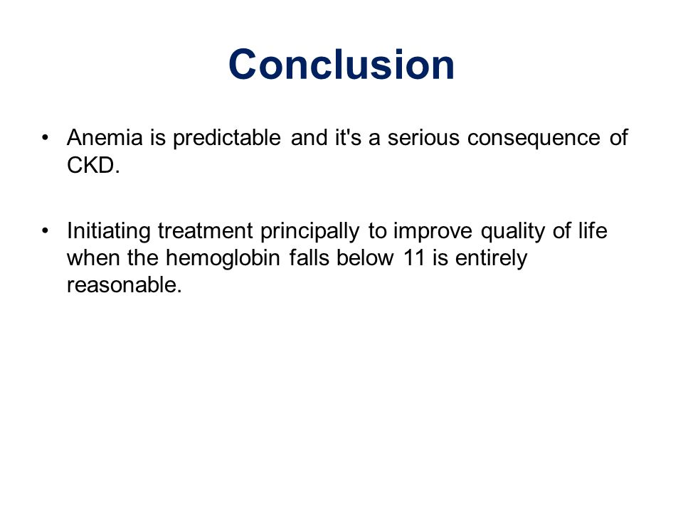 Conclusion Anemia is predictable and it's a serious consequence of CKD. Initiating treatment principally to improve quality of life when the hemoglobi