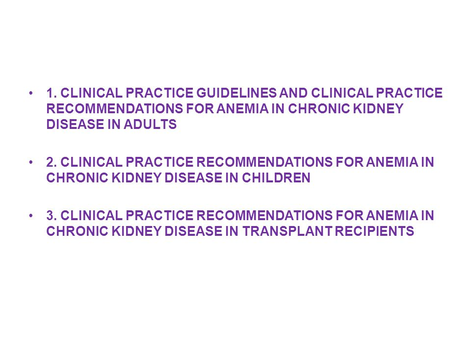 1. CLINICAL PRACTICE GUIDELINES AND CLINICAL PRACTICE RECOMMENDATIONS FOR ANEMIA IN CHRONIC KIDNEY DISEASE IN ADULTS 2. CLINICAL PRACTICE RECOMMENDATI