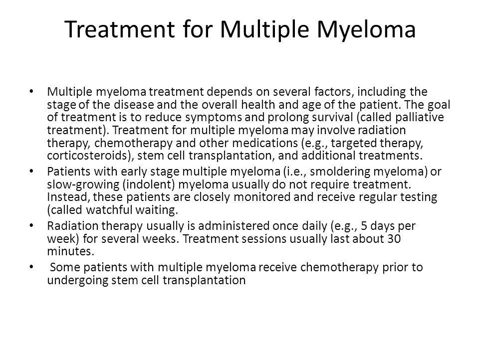 Treatment for Multiple Myeloma Multiple myeloma treatment depends on several factors, including the stage of the disease and the overall health and ag