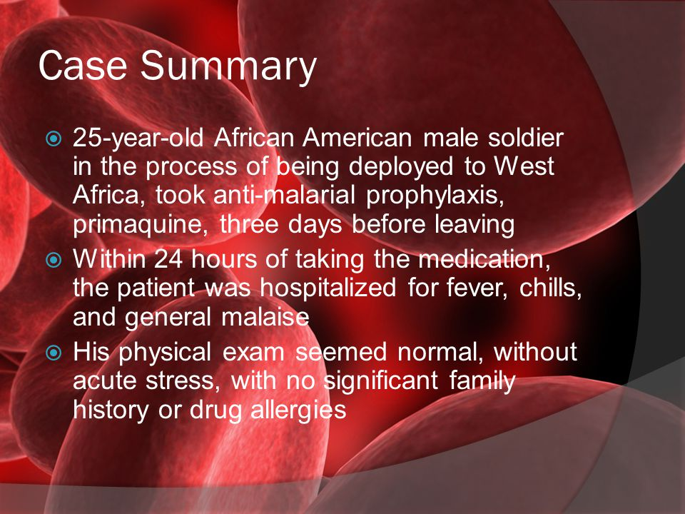 Case Summary  25-year-old African American male soldier in the process of being deployed to West Africa, took anti-malarial prophylaxis, primaquine,