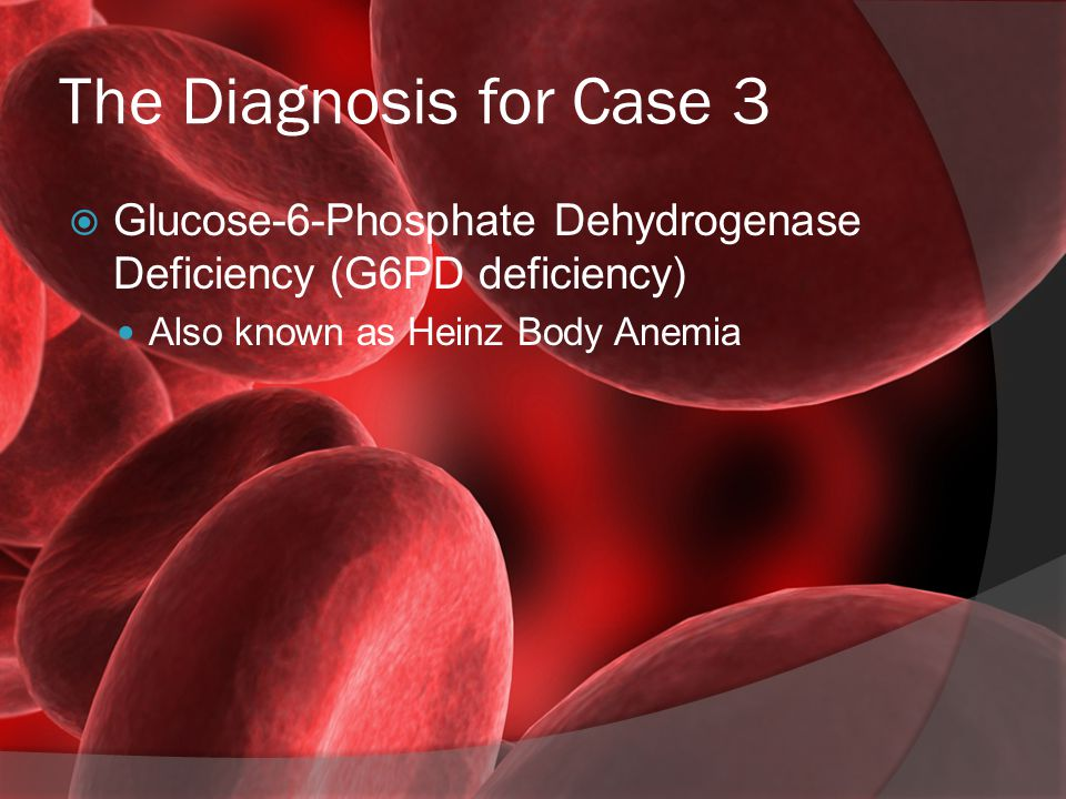 The Diagnosis for Case 3  Glucose-6-Phosphate Dehydrogenase Deficiency (G6PD deficiency) Also known as Heinz Body Anemia