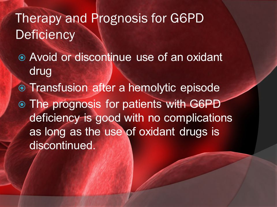 Therapy and Prognosis for G6PD Deficiency  Avoid or discontinue use of an oxidant drug  Transfusion after a hemolytic episode  The prognosis for pa