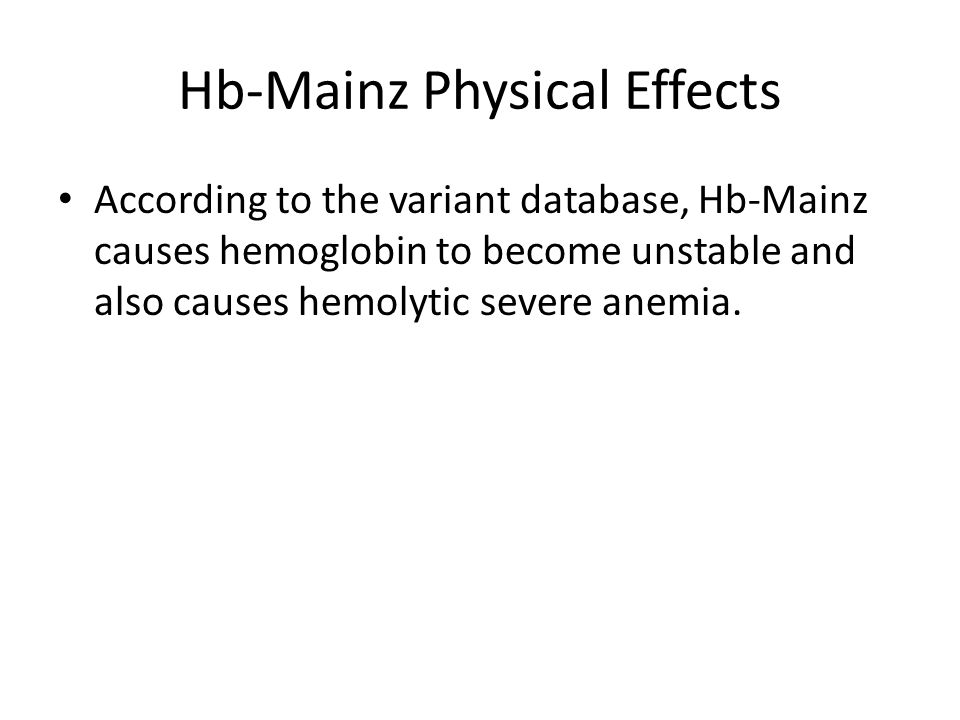 Hb-Mainz Physical Effects According to the variant database, Hb-Mainz causes hemoglobin to become unstable and also causes hemolytic severe anemia.