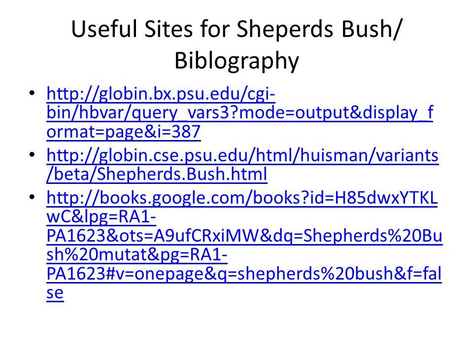 Useful Sites for Sheperds Bush/ Biblography http://globin.bx.psu.edu/cgi- bin/hbvar/query_vars3 mode=output&display_f ormat=page&i=387 http://globin.bx.psu.edu/cgi- bin/hbvar/query_vars3 mode=output&display_f ormat=page&i=387 http://globin.cse.psu.edu/html/huisman/variants /beta/Shepherds.Bush.html http://globin.cse.psu.edu/html/huisman/variants /beta/Shepherds.Bush.html http://books.google.com/books id=H85dwxYTKL wC&lpg=RA1- PA1623&ots=A9ufCRxiMW&dq=Shepherds%20Bu sh%20mutat&pg=RA1- PA1623#v=onepage&q=shepherds%20bush&f=fal se http://books.google.com/books id=H85dwxYTKL wC&lpg=RA1- PA1623&ots=A9ufCRxiMW&dq=Shepherds%20Bu sh%20mutat&pg=RA1- PA1623#v=onepage&q=shepherds%20bush&f=fal se