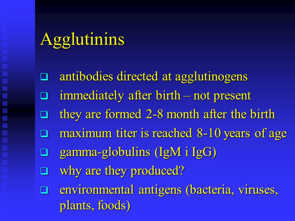 Agglutinins  antibodies directed at agglutinogens  immediately after birth – not present  they are formed 2-8 month after the birth  maximum titer
