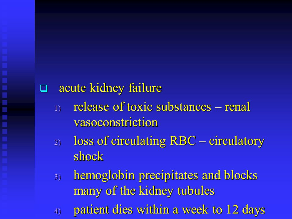  acute kidney failure 1) release of toxic substances – renal vasoconstriction 2) loss of circulating RBC – circulatory shock 3) hemoglobin precipitat