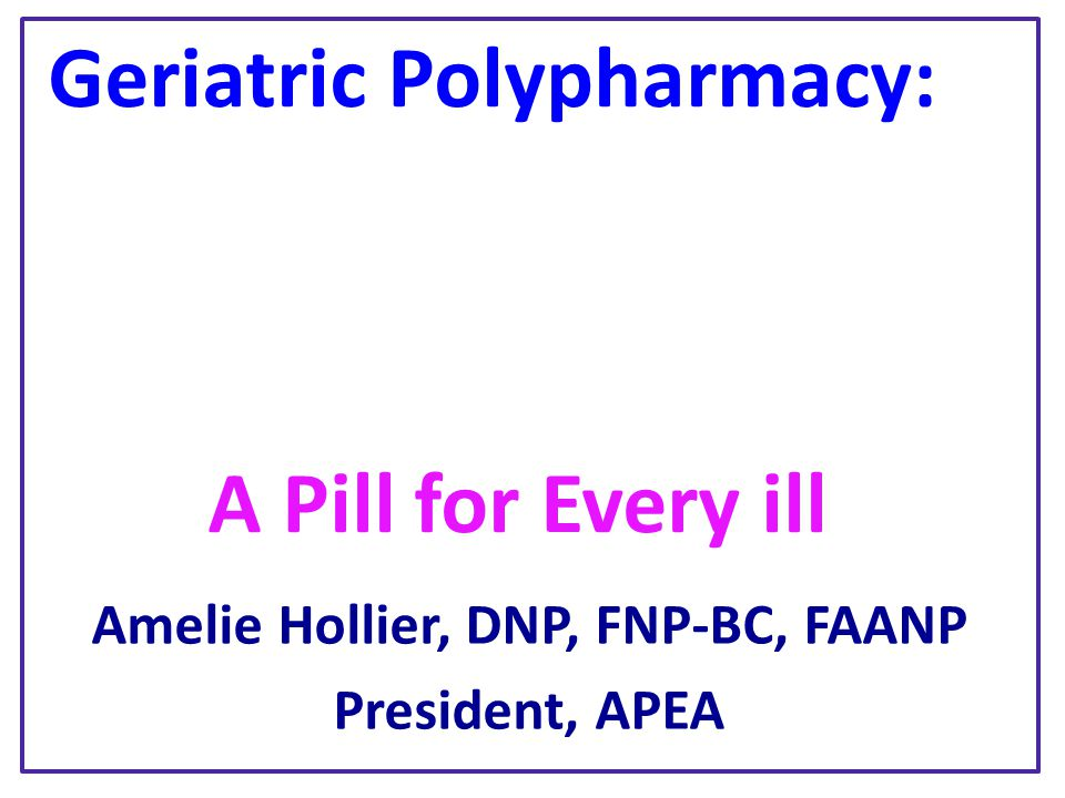 Geriatric Polypharmacy: A Pill for Every ill Amelie Hollier, DNP, FNP-BC, FAANP President, APEA