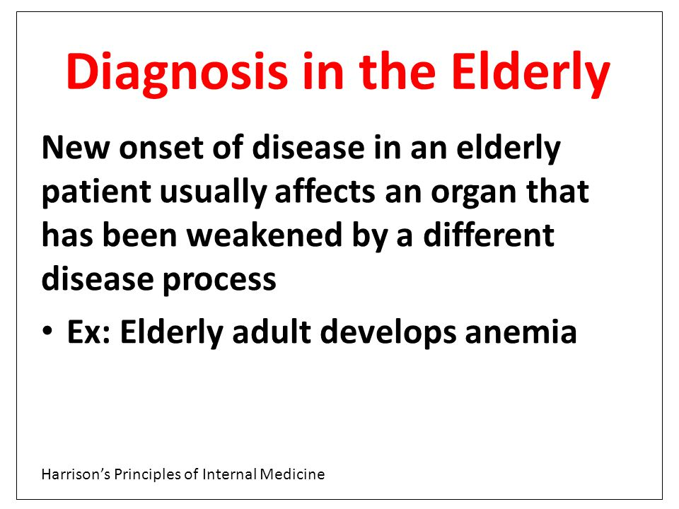 Diagnosis in the Elderly New onset of disease in an elderly patient usually affects an organ that has been weakened by a different disease process Ex:
