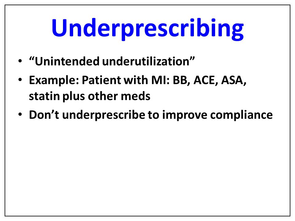 "Underprescribing ""Unintended underutilization"" Example: Patient with MI: BB, ACE, ASA, statin plus other meds Don't underprescribe to improve complian"