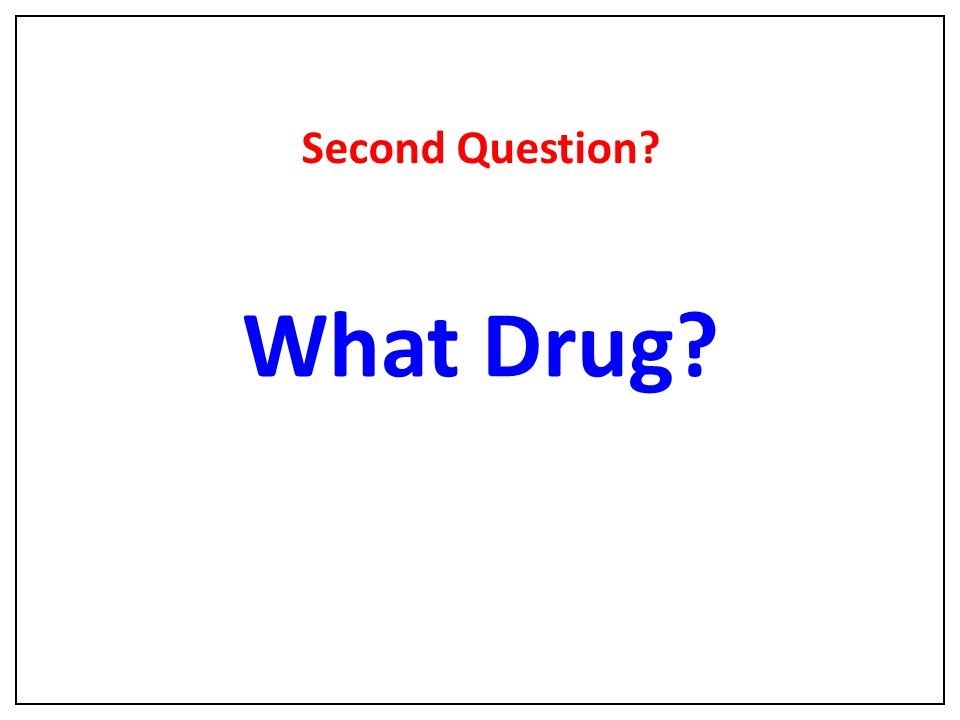 What Drug? Second Question?