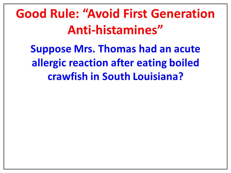 "Good Rule: ""Avoid First Generation Anti-histamines"" Suppose Mrs. Thomas had an acute allergic reaction after eating boiled crawfish in South Louisiana"