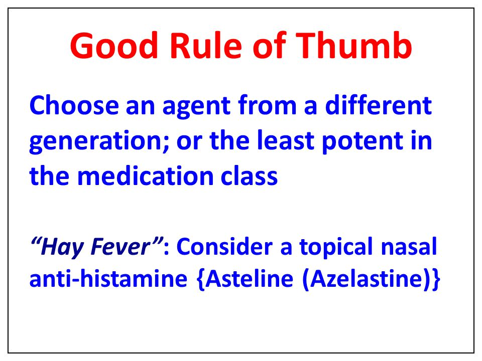 "Good Rule of Thumb Choose an agent from a different generation; or the least potent in the medication class ""Hay Fever"": Consider a topical nasal anti"